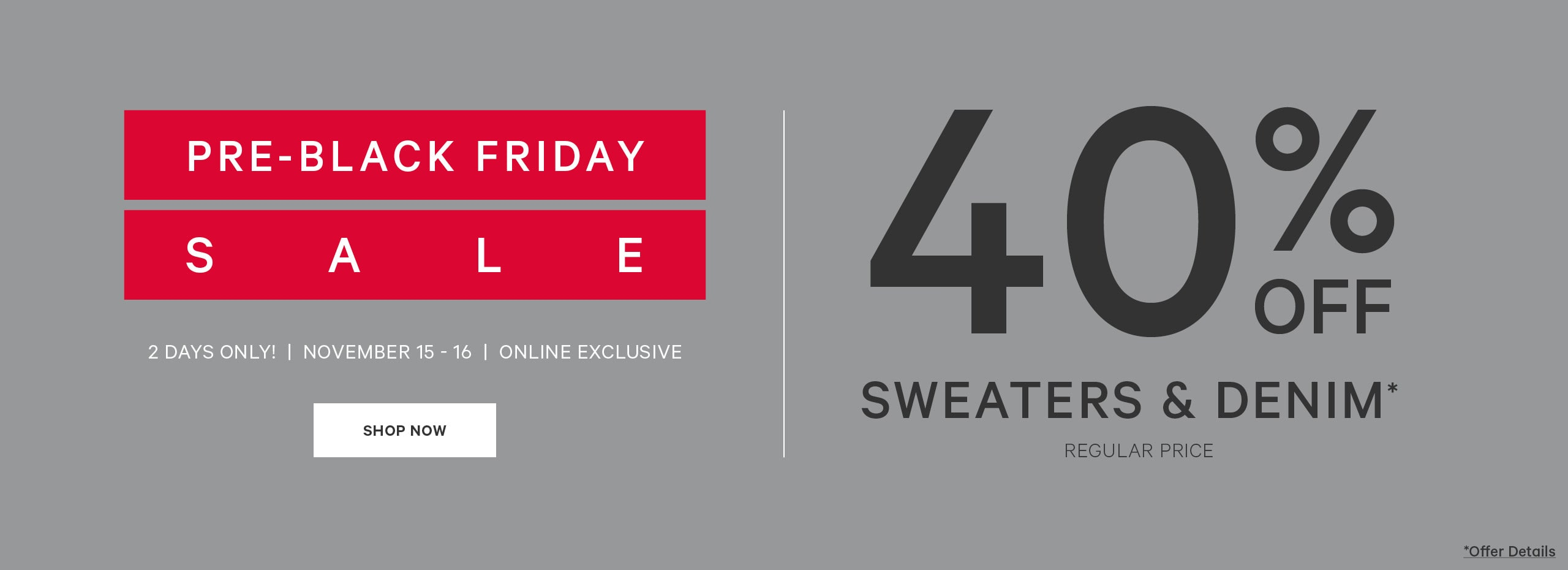 Pre-Black Friday Sale. 40% off sweaters & denim. November 15 - 16